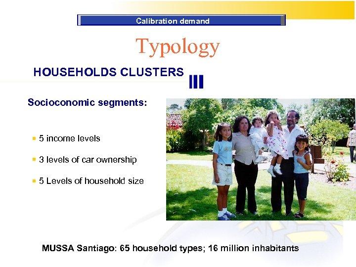 Calibration demand Typology HOUSEHOLDS CLUSTERS Socioconomic segments: 5 income levels 3 levels of car