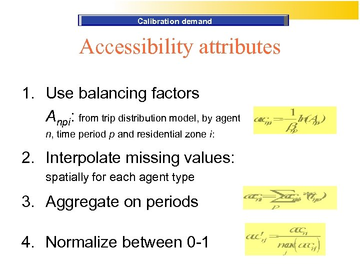 Calibration demand Accessibility attributes 1. Use balancing factors Anpi: from trip distribution model, by