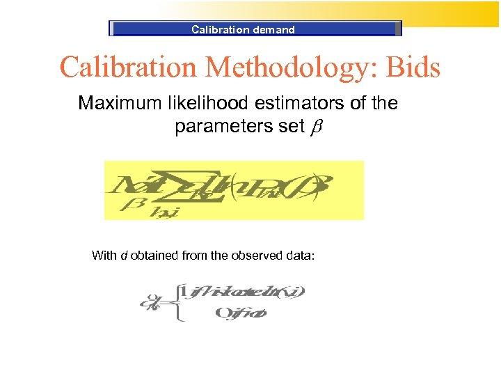 Calibration demand Calibration Methodology: Bids Maximum likelihood estimators of the parameters set b With