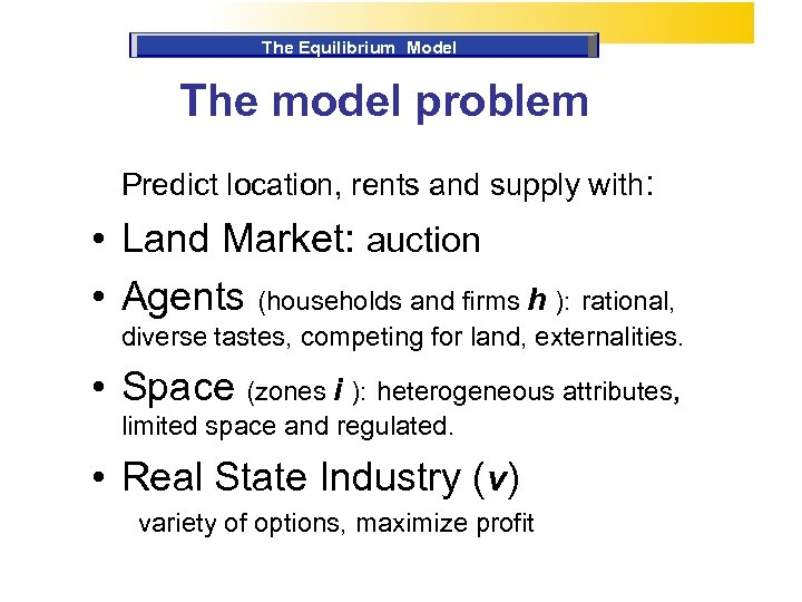 The Equilibrium Model The model problem Predict location, rents and supply with: • Land