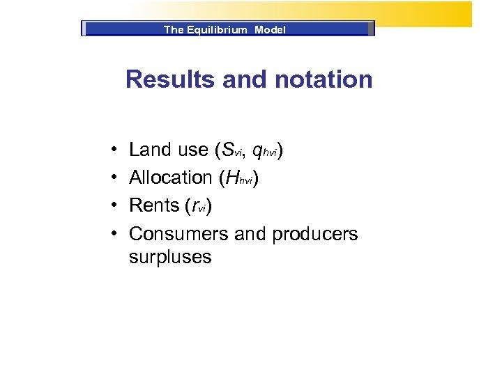 The Equilibrium Model Results and notation • • Land use (Svi, qhvi) Allocation (Hhvi)