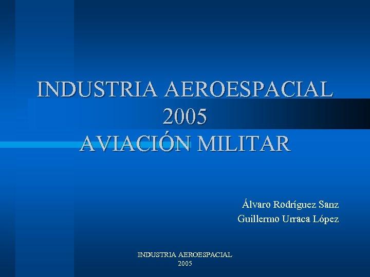 INDUSTRIA AEROESPACIAL 2005 AVIACIÓN MILITAR Álvaro Rodríguez Sanz Guillermo Urraca López INDUSTRIA AEROESPACIAL 2005