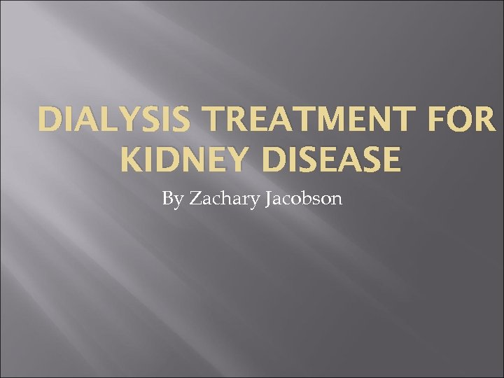 DIALYSIS TREATMENT FOR KIDNEY DISEASE By Zachary Jacobson