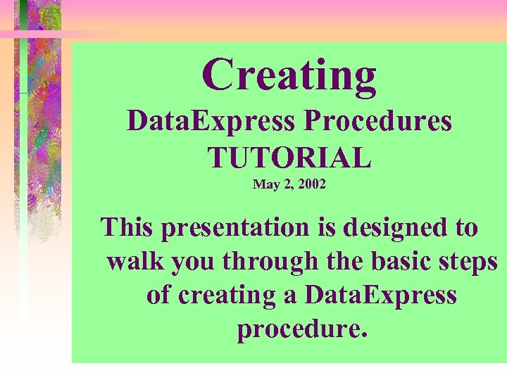 Creating Data. Express Procedures TUTORIAL May 2, 2002 This presentation is designed to walk