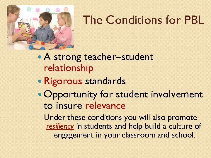 The Conditions for PBL A strong teacher–student relationship Rigorous standards Opportunity for student involvement