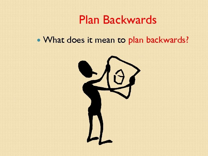 Plan Backwards What does it mean to plan backwards?