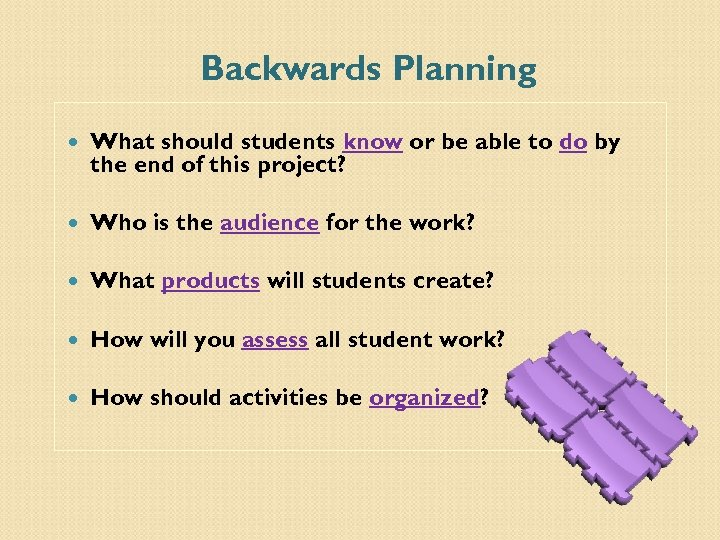 Backwards Planning What should students know or be able to do by the end
