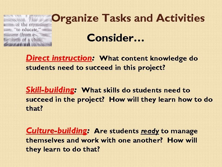 Organize Tasks and Activities Consider… Direct instruction: What content knowledge do students need to