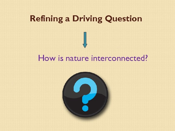 Refining a Driving Question How is nature interconnected?