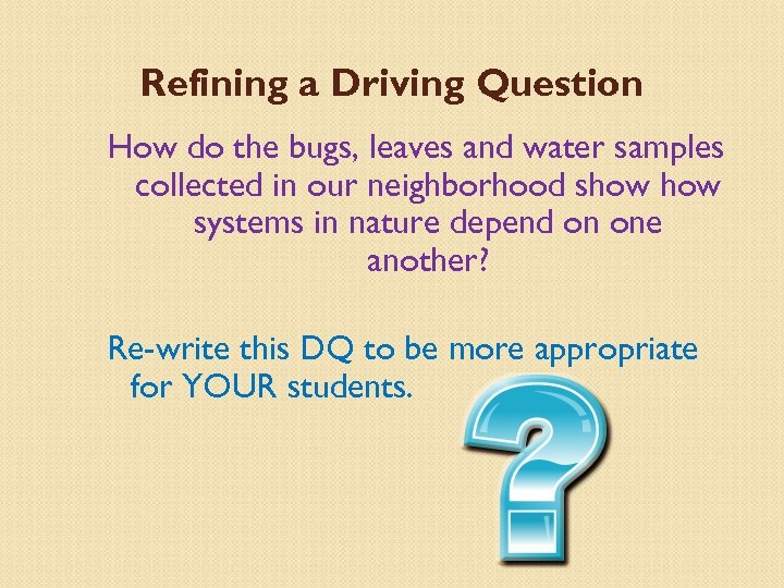 Refining a Driving Question How do the bugs, leaves and water samples collected in