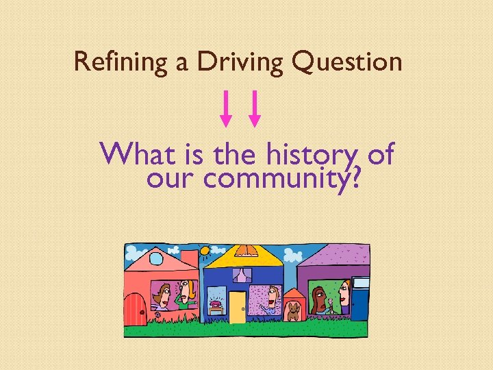 Refining a Driving Question What is the history of our community?