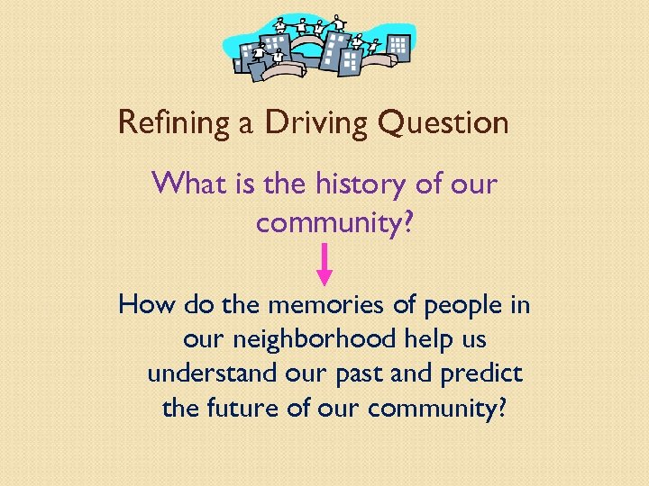 Refining a Driving Question What is the history of our community? How do the