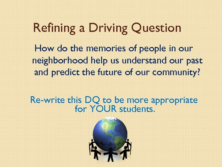 Refining a Driving Question How do the memories of people in our neighborhood help