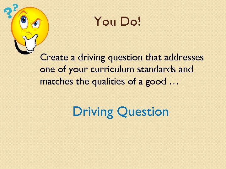 You Do! Create a driving question that addresses one of your curriculum standards and
