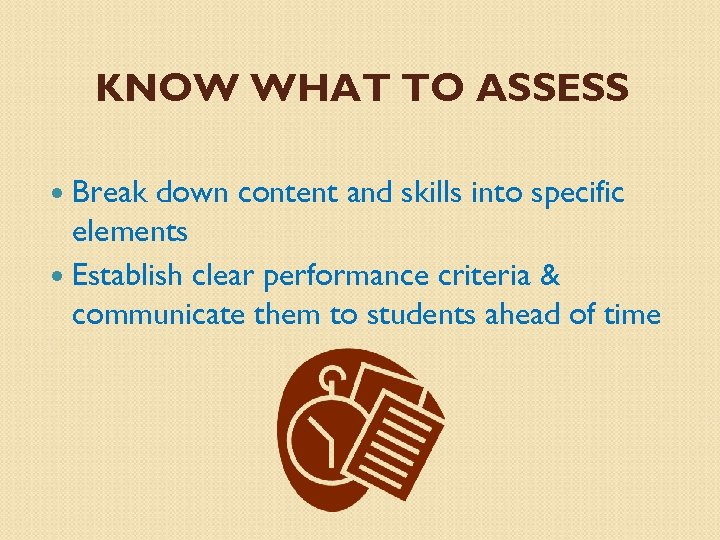 KNOW WHAT TO ASSESS Break down content and skills into specific elements Establish clear
