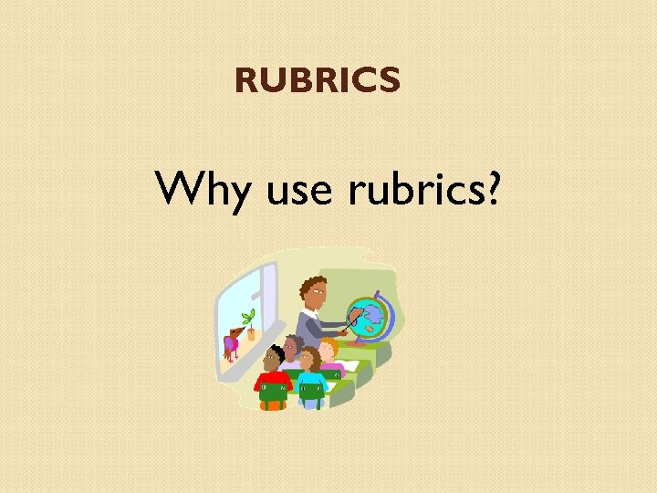 RUBRICS Why use rubrics?
