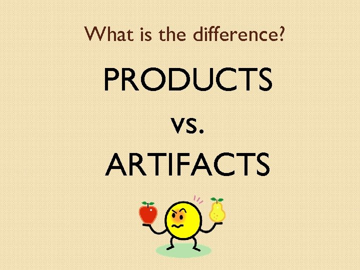 What is the difference? PRODUCTS vs. ARTIFACTS