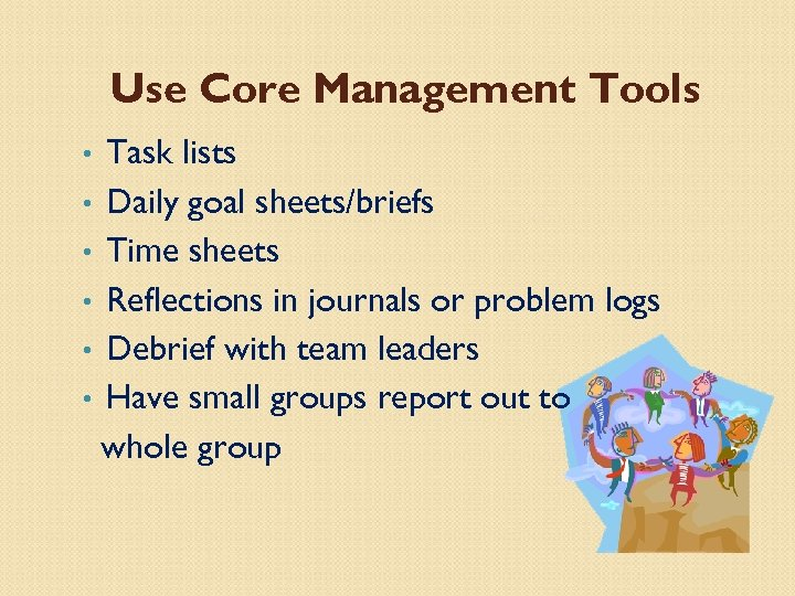 Use Core Management Tools Task lists • Daily goal sheets/briefs • Time sheets •