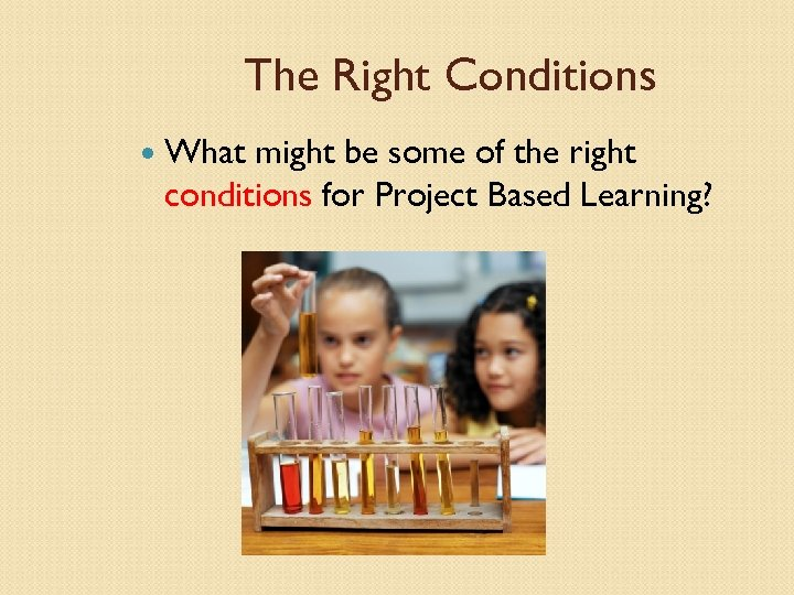 The Right Conditions What might be some of the right conditions for Project Based