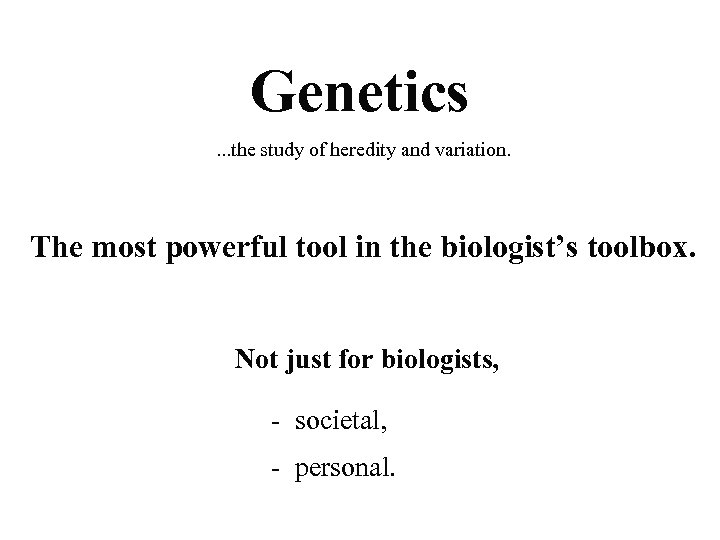 Genetics. . . the study of heredity and variation. The most powerful tool in
