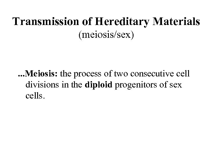 Transmission of Hereditary Materials (meiosis/sex) . . . Meiosis: the process of two consecutive