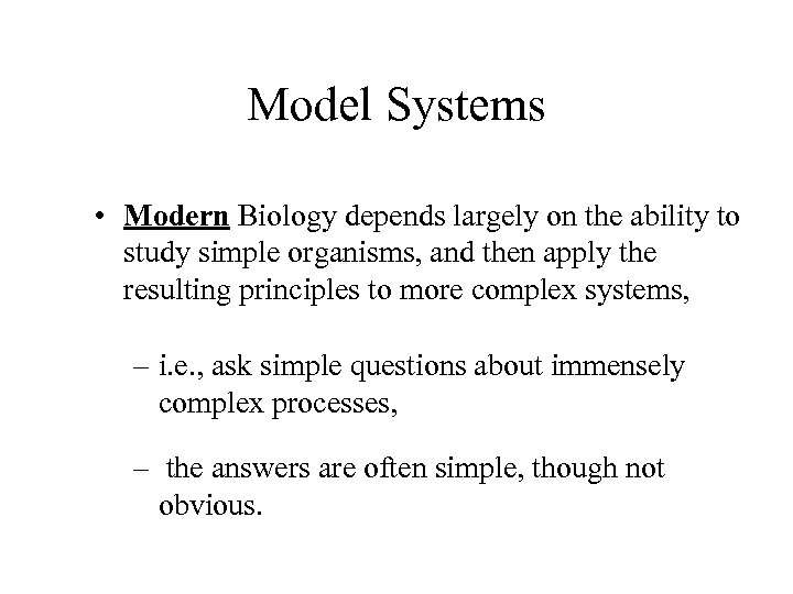Model Systems • Modern Biology depends largely on the ability to study simple organisms,