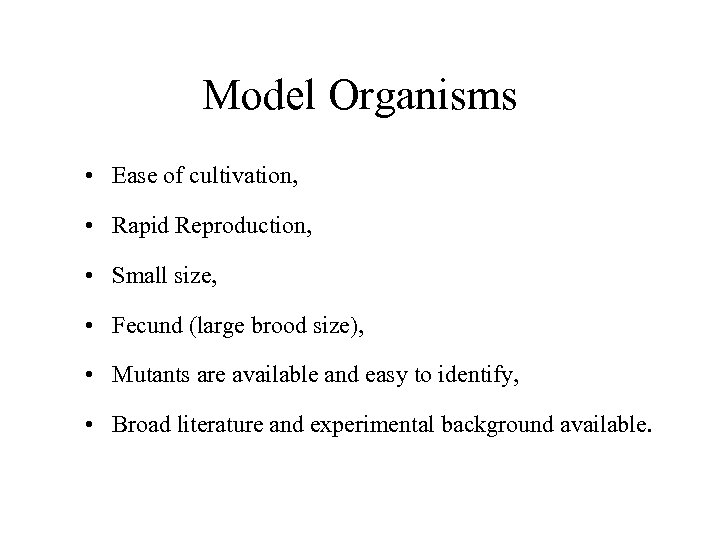 Model Organisms • Ease of cultivation, • Rapid Reproduction, • Small size, • Fecund