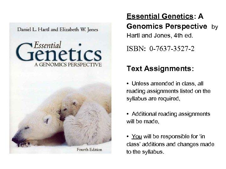 Essential Genetics: A Genomics Perspective by Hartl and Jones, 4 th ed. ISBN: 0