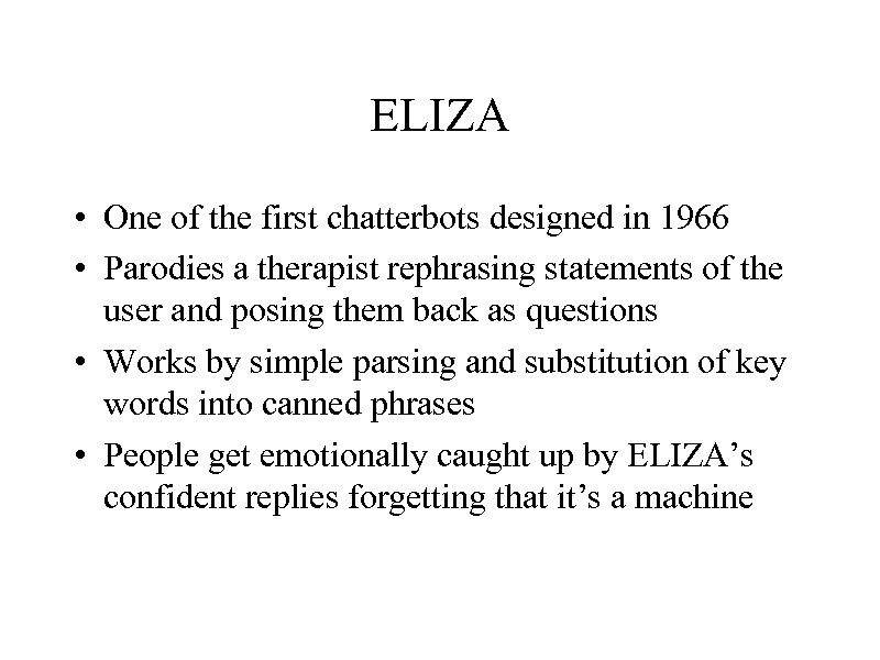 ELIZA • One of the first chatterbots designed in 1966 • Parodies a therapist