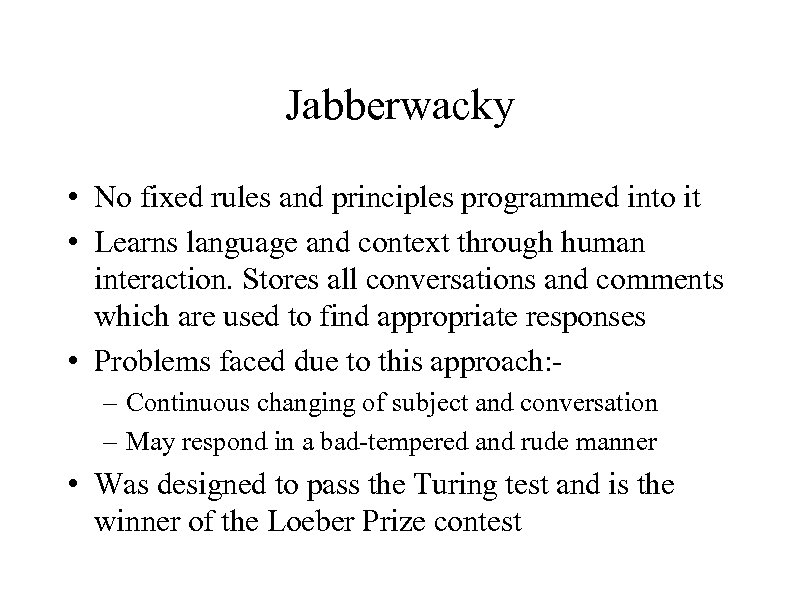 Jabberwacky • No fixed rules and principles programmed into it • Learns language and