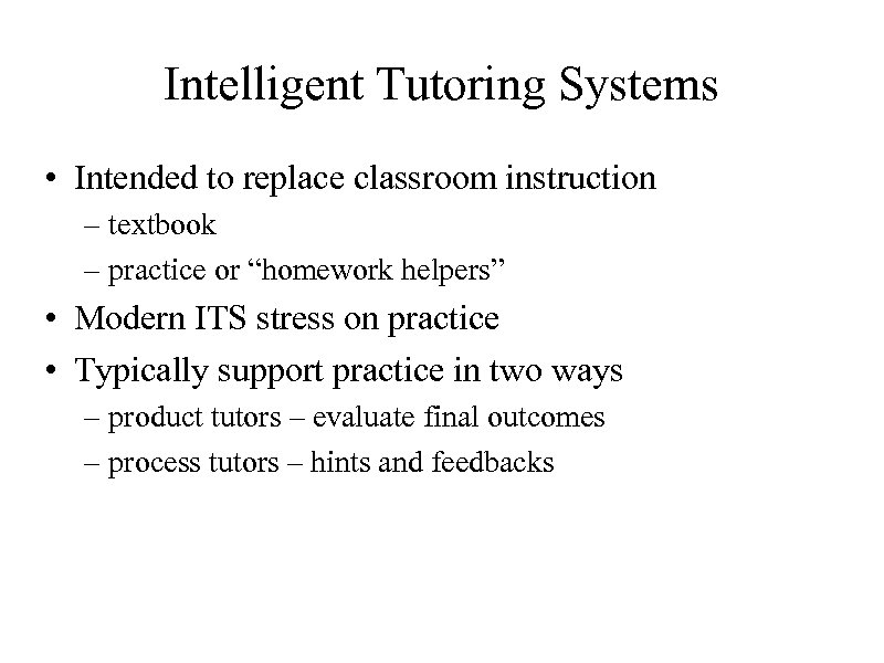 Intelligent Tutoring Systems • Intended to replace classroom instruction – textbook – practice or