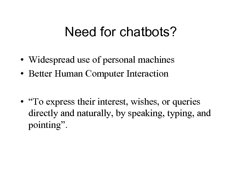 Need for chatbots? • Widespread use of personal machines • Better Human Computer Interaction