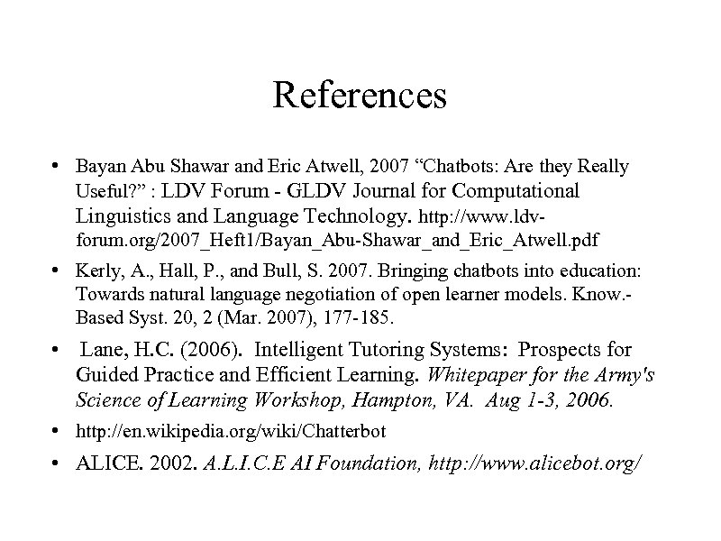 """References • Bayan Abu Shawar and Eric Atwell, 2007 """"Chatbots: Are they Really Useful?"""