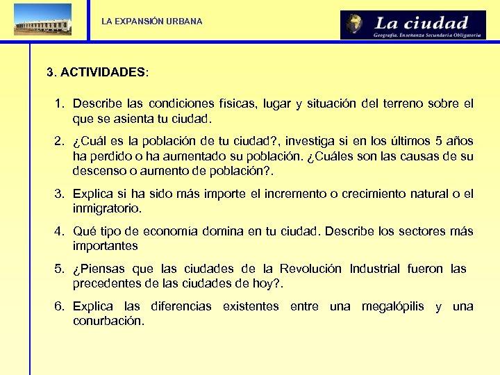 LA EXPANSIÓN URBANA 3. ACTIVIDADES: 1. Describe las condiciones físicas, lugar y situación del