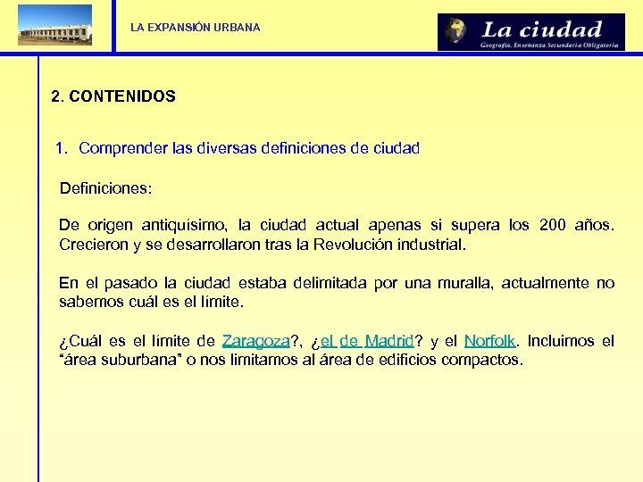 LA EXPANSIÓN URBANA 2. CONTENIDOS 1. Comprender las diversas definiciones de ciudad Definiciones: De