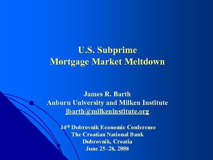 U. S. Subprime Mortgage Market Meltdown James R. Barth Auburn University and Milken Institute