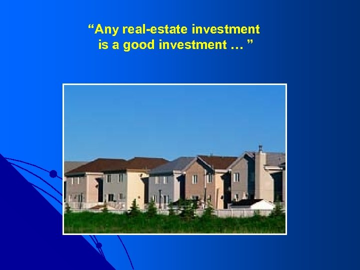 """""""Any real-estate investment is a good investment … """""""