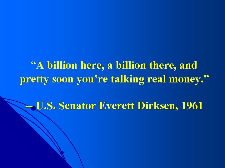 """""""A billion here, a billion there, and pretty soon you're talking real money. """""""