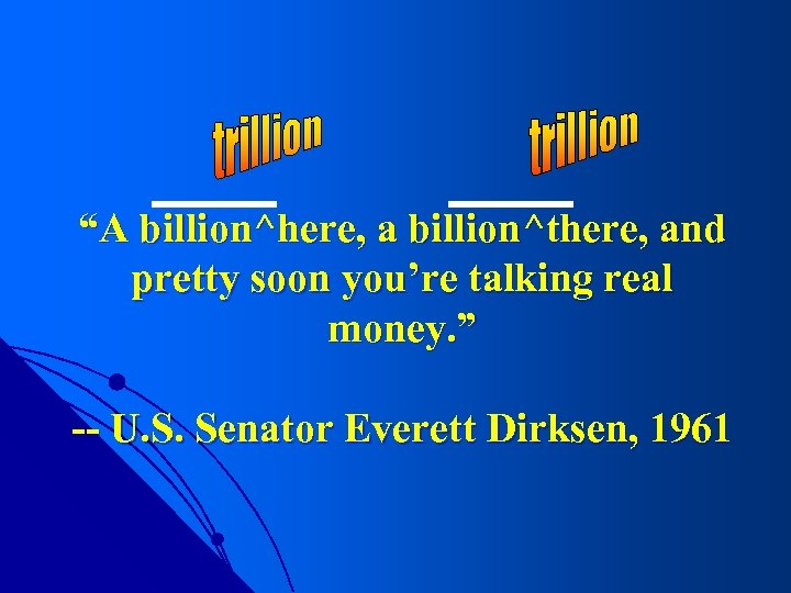 """""""A billion^here, a billion^there, and pretty soon you're talking real money. """" -- U."""