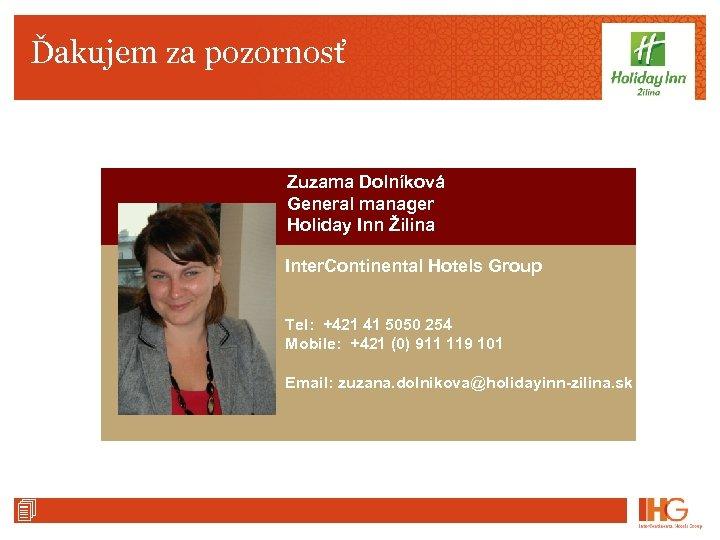 Ďakujem za pozornosť Zuzama Dolníková General manager Holiday Inn Žilina Inter. Continental Hotels Group