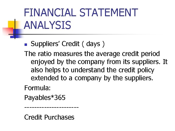 FINANCIAL STATEMENT ANALYSIS Suppliers' Credit ( days ) The ratio measures the average credit