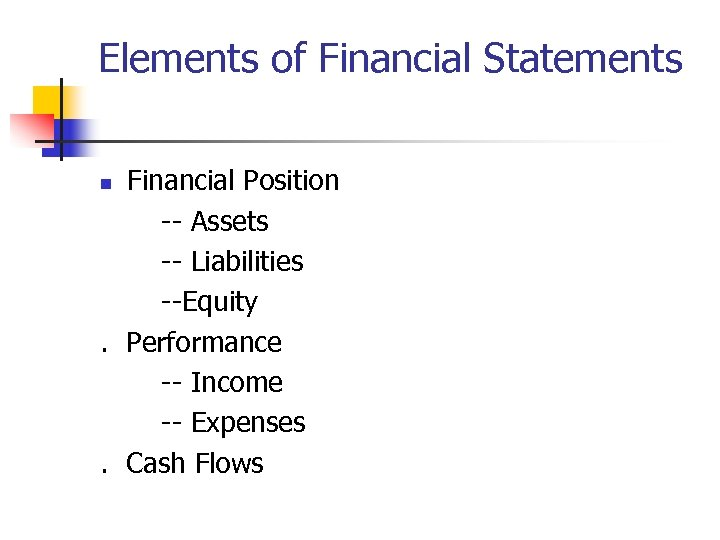 Elements of Financial Statements Financial Position -- Assets -- Liabilities --Equity. Performance -- Income