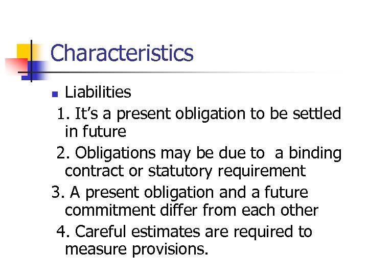Characteristics Liabilities 1. It's a present obligation to be settled in future 2. Obligations