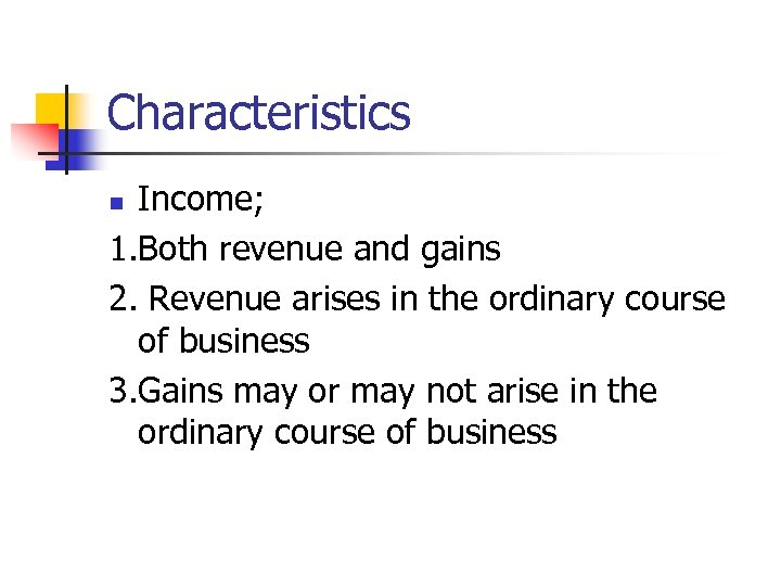 Characteristics Income; 1. Both revenue and gains 2. Revenue arises in the ordinary course