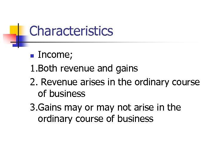 Characteristics Income; 1. Both revenue and gains 2. Revenue arises in the ordinary course
