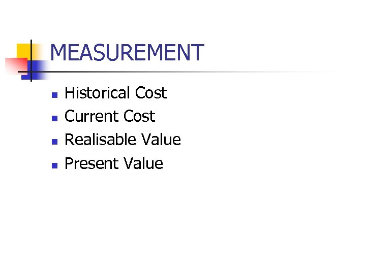 MEASUREMENT n n Historical Cost Current Cost Realisable Value Present Value