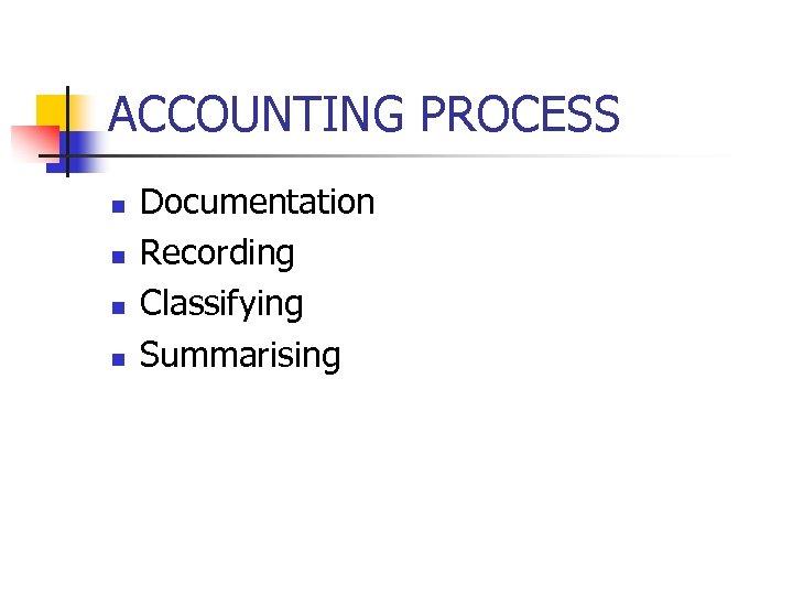 ACCOUNTING PROCESS n n Documentation Recording Classifying Summarising
