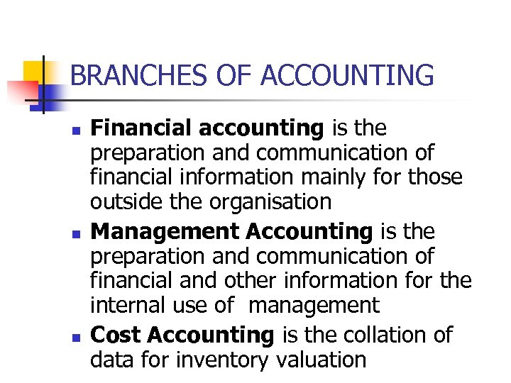 BRANCHES OF ACCOUNTING n n n Financial accounting is the preparation and communication of
