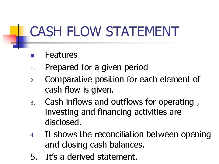 CASH FLOW STATEMENT Features 1. Prepared for a given period 2. Comparative position for