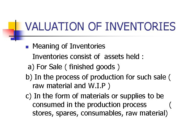VALUATION OF INVENTORIES Meaning of Inventories consist of assets held : a) For Sale